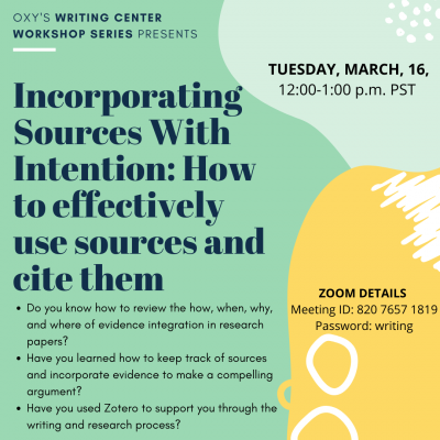 """A colorful flyer with abstract shapes that reads """"Oxy's Writing Center Workshop Series Presents Incorporating Sources with Intention: How to effectively use sources and cite them. Tuesday March 16 12:00-1:00 p.m. PST"""